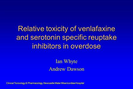 Clinical Toxicology & Pharmacology, Newcastle Mater Misericordiae Hospital Relative toxicity of venlafaxine and serotonin specific reuptake inhibitors.