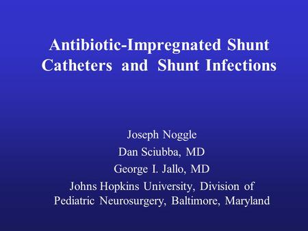 Antibiotic-Impregnated Shunt Catheters and Shunt Infections Joseph Noggle Dan Sciubba, MD George I. Jallo, MD Johns Hopkins University, Division of Pediatric.