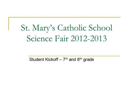 St. Mary's Catholic School Science Fair 2012-2013 Student Kickoff – 7 th and 8 th grade.
