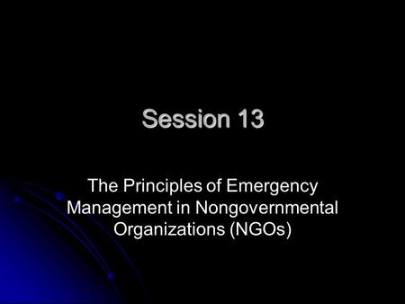 Session 13 The Principles of Emergency <strong>Management</strong> in Nongovernmental Organizations (NGOs)
