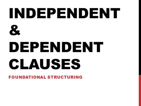 INDEPENDENT & DEPENDENT CLAUSES FOUNDATIONAL STRUCTURING.
