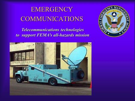 EMERGENCY COMMUNICATIONS Telecommunications technologies to support FEMA's all-hazards mission.