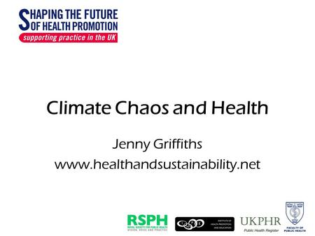 Climate Chaos and Health Jenny Griffiths www.healthandsustainability.net.
