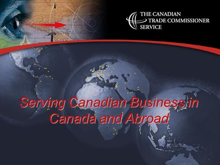 Serving Canadian Business in Canada and Abroad. l A global trade service –part of International Trade Canada –150 offices abroad and 12 regional offices.