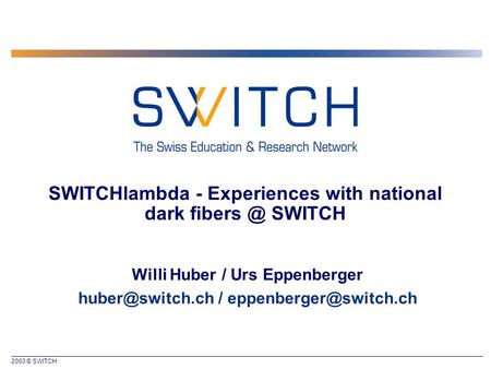 2003 © SWITCH SWITCHlambda - Experiences with national dark SWITCH Willi Huber / Urs Eppenberger /