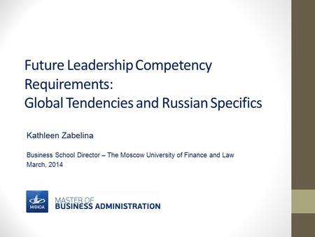 Future Leadership Competency Requirements: Global Tendencies and Russian Specifics Kathleen Zabelina Business School Director – The Moscow University of.