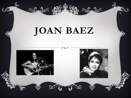 JOAN BAEZ. BACKGROUND  Joan Baez was born on January 9 th 1941. And she is now 73 years old  A friend of her fathers gave her a ukulele and she learned.