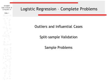 SW388R7 Data Analysis & Computers II Slide 1 Logistic Regression – Complete Problems Outliers and Influential Cases Split-sample Validation Sample Problems.