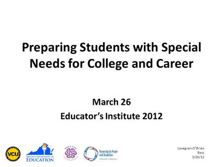 Preparing Students with Special Needs for College and Career March 26 Educator's Institute 2012 Lovegren-O'Brien Bass 3/26/12.