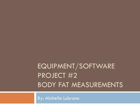 EQUIPMENT/SOFTWARE PROJECT #2 BODY FAT MEASUREMENTS By: Michelle Lubrano.