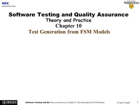 Software Testing and QA Theory and Practice (Chapter 10: Test Generation from FSM Models) © Naik & Tripathy 1 Software Testing and Quality Assurance Theory.