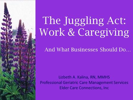 The Juggling Act: Work & Caregiving Lizbeth A. Kalina, RN, MMHS Professional Geriatric Care Management Services Elder Care Connections, Inc And What Businesses.