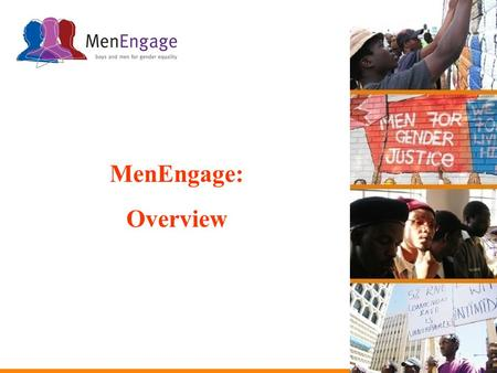 MenEngage: Overview. MenEngage is an alliance of NGOs that seek to engage men and boys in effective ways to reduce gender inequalities and promote the.