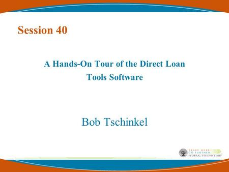 Session 40 A Hands-On Tour of the Direct Loan Tools Software Bob Tschinkel.
