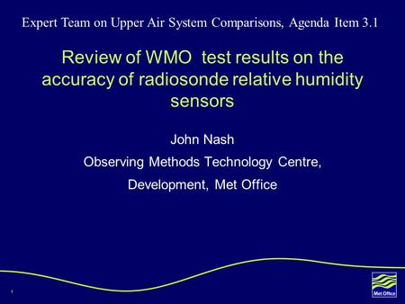 1 Review of WMO test results on the accuracy of radiosonde relative humidity sensors John Nash Observing Methods Technology Centre, Development, Met Office.