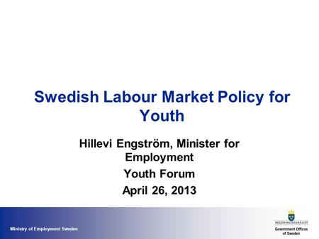 Ministry of Employment Sweden Swedish Labour Market Policy for Youth Hillevi Engström, Minister for Employment Youth Forum April 26, 2013.
