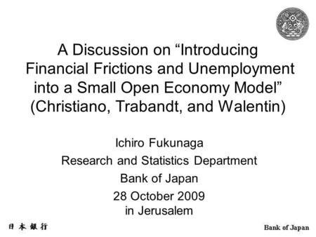 "A Discussion on ""Introducing Financial Frictions and Unemployment into a Small Open Economy Model"" (Christiano, Trabandt, and Walentin) Ichiro Fukunaga."