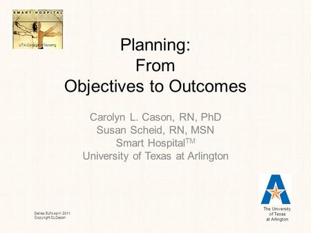Planning: From Objectives to Outcomes Carolyn L. Cason, RN, PhD Susan Scheid, RN, MSN Smart Hospital TM University of Texas at Arlington The University.