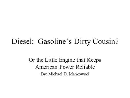 Diesel: Gasoline's Dirty Cousin? Or the Little Engine that Keeps American Power Reliable By: Michael D. Mankowski.