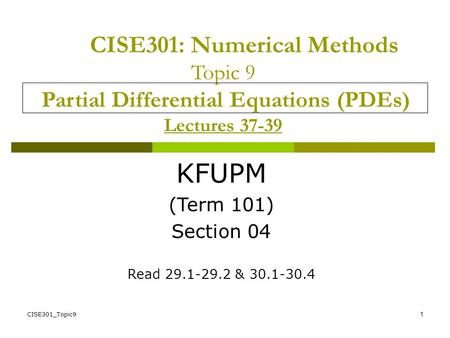 CISE301_Topic91 CISE301: Numerical Methods Topic 9 Partial Differential Equations (PDEs) Lectures 37-39 KFUPM (Term 101) Section 04 Read 29.1-29.2 & 30.1-30.4.