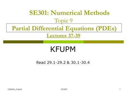 CISE301_Topic9KFUPM1 SE301: Numerical Methods Topic 9 Partial Differential Equations (PDEs) Lectures 37-39 KFUPM Read 29.1-29.2 & 30.1-30.4.