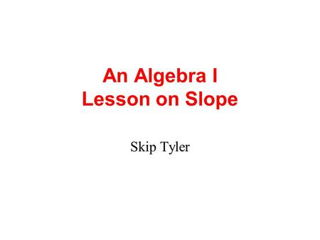 An Algebra I Lesson on Slope Skip Tyler Imagine yourself...