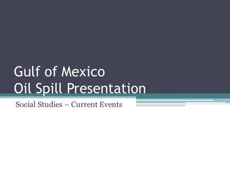 Gulf of Mexico Oil Spill Presentation Social Studies – Current Events.