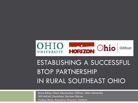 ESTABLISHING A SUCCESSFUL BTOP PARTNERSHIP IN RURAL SOUTHEAST OHIO Brice Bible, Chief Information Officer, Ohio University Bill McKell, President, Horizon.