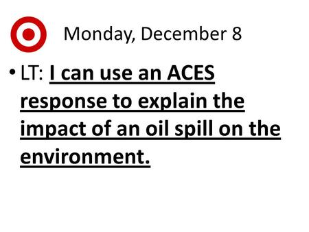 Monday, December 8 LT: I can use an ACES response to explain the impact of an oil spill on the environment.