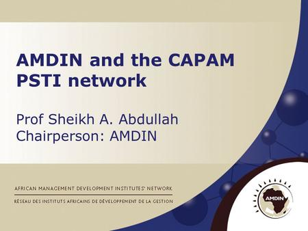 AMDIN and the CAPAM PSTI network Prof Sheikh A. Abdullah Chairperson: AMDIN.