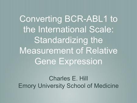 Converting BCR-ABL1 to the International Scale: Standardizing the Measurement of Relative Gene Expression Charles E. Hill Emory University School of Medicine.