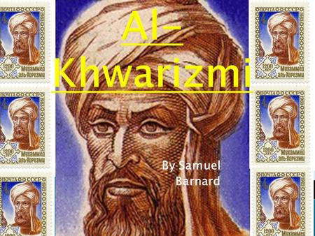 By Samuel Barnard. Full name: Mu ḥ ammad ibn Mūsā al-Khwārizmī Date of birth (not exact): 780AD-850AD Nationality: Persian Worked in: The House of Wisdom.