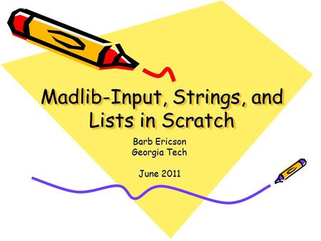 Madlib-Input, Strings, and Lists in Scratch Barb Ericson Georgia Tech June 2011.