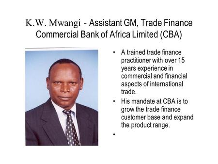 K.W. Mwangi - Assistant GM, Trade Finance Commercial Bank of Africa Limited (CBA) A trained trade finance practitioner with over 15 years experience in.