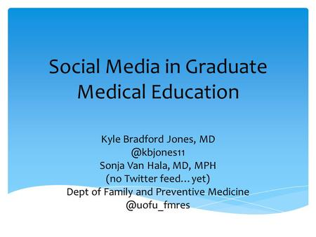 Social Media in Graduate Medical Education Kyle Bradford Jones, Sonja Van Hala, MD, MPH (no Twitter feed…yet) Dept of Family and Preventive.