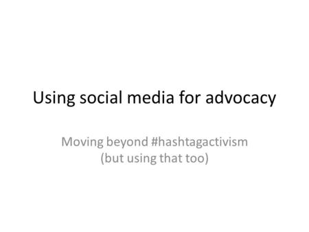 Using social media for advocacy Moving beyond #hashtagactivism (but using that too)