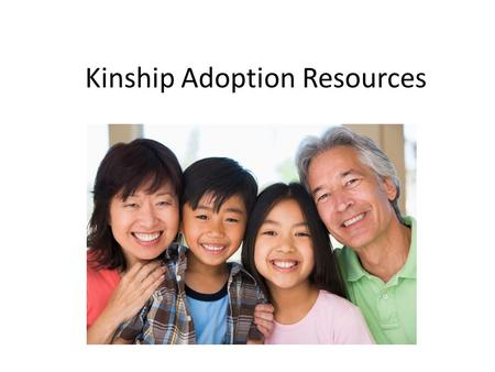 Kinship Adoption Resources. What is Kinship Adoption? When parents are unable to care for their children and those children then are placed in the care.