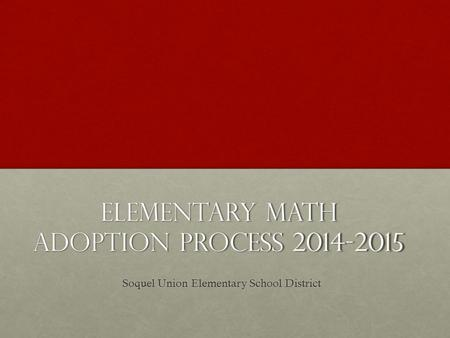 Elementary Math Adoption Process 2014-2015 Soquel Union Elementary School District.