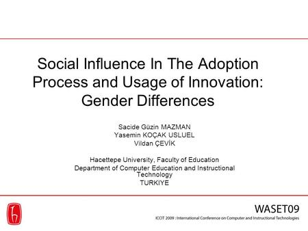 Social Influence In The Adoption Process and Usage of Innovation: Gender Differences Sacide Güzin MAZMAN Yasemin KOÇAK USLUEL Vildan ÇEVİK Hacettepe University,