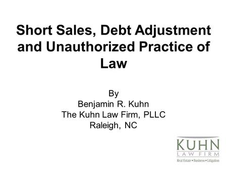 Short Sales, Debt Adjustment and Unauthorized Practice of Law By Benjamin R. Kuhn The Kuhn Law Firm, PLLC Raleigh, NC.