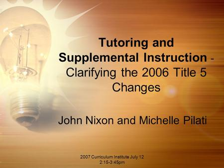 2007 Curriculum Institute July 12 2:15-3:45pm Tutoring and Supplemental Instruction - Clarifying the 2006 Title 5 Changes John Nixon and Michelle Pilati.
