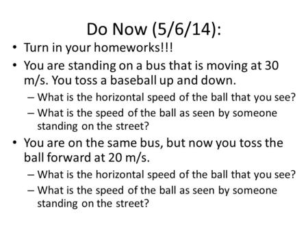 Do Now (5/6/14): Turn in your homeworks!!! You are standing on a bus that is moving at 30 m/s. You toss a baseball up and down. – What is the horizontal.