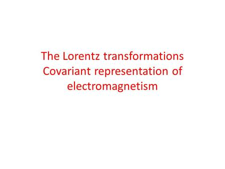 The Lorentz transformations Covariant representation of electromagnetism.