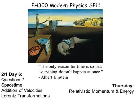 "PH300 Modern Physics SP11 ""The only reason for time is so that everything doesn't happen at once."" - Albert Einstein 2/1 Day 6: Questions? Spacetime Addition."