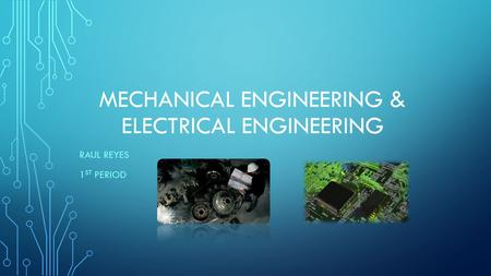 MECHANICAL ENGINEERING & ELECTRICAL ENGINEERING RAUL REYES 1 ST PERIOD.
