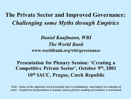 The Private Sector and Improved Governance: Challenging some Myths through Empirics Daniel Kaufmann, WBI The World Bank www.worldbank.org/wbi/governance.