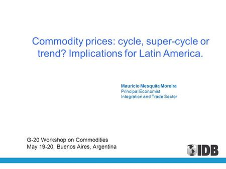 Mauricio Mesquita Moreira Principal Economist Integration and Trade Sector Commodity prices: cycle, super-cycle or trend? Implications for Latin America.