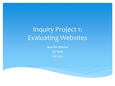 Inquiry Project 1: Evaluating Websites Jennifer Blacker CEP 806 Fall 2012.
