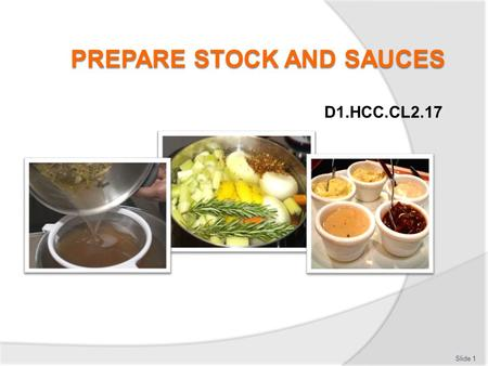 D1.HCC.CL2.17 Slide 1. Prepare stocks and sauces This Unit comprises five elements 1.Prepare stocks as required for dishes on enterprise menus 2.Prepare.