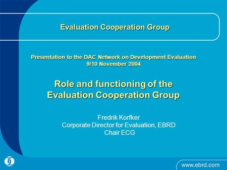 Evaluation Cooperation Group Presentation to the DAC Network on Development Evaluation 9/10 November 2004 Role and functioning of the Evaluation Cooperation.